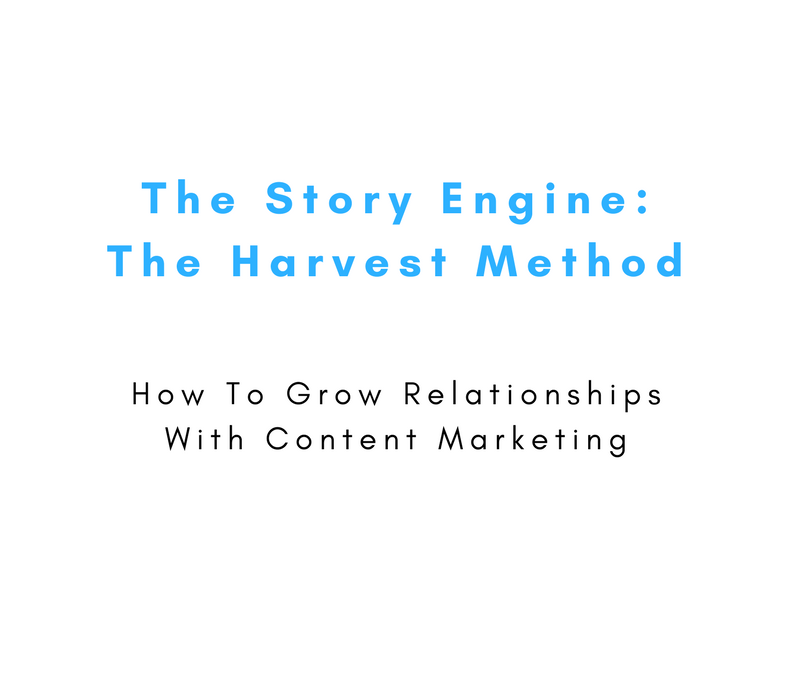 The Story Engine: The Harvest Method – How To Grow Relationships With Content Marketing